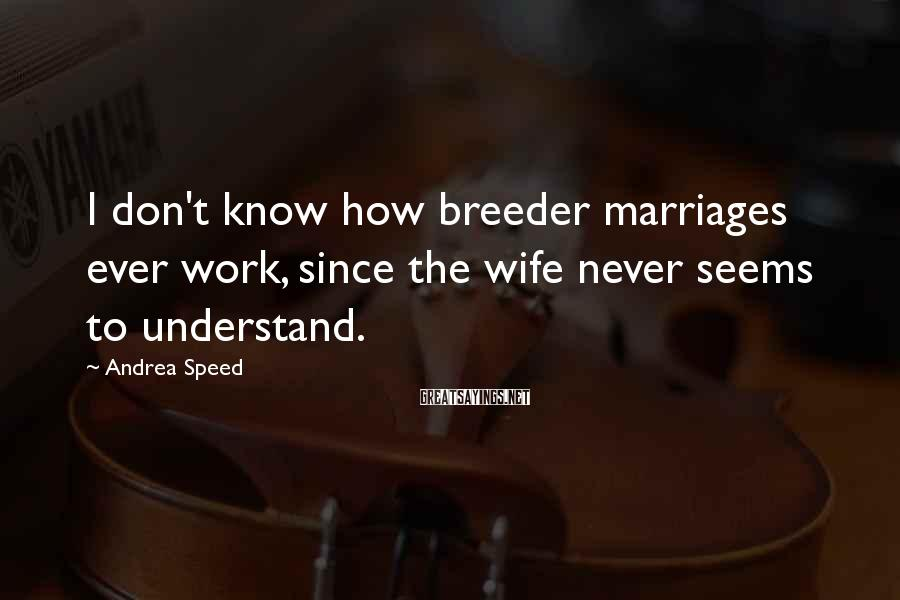 Andrea Speed Sayings: I don't know how breeder marriages ever work, since the wife never seems to understand.