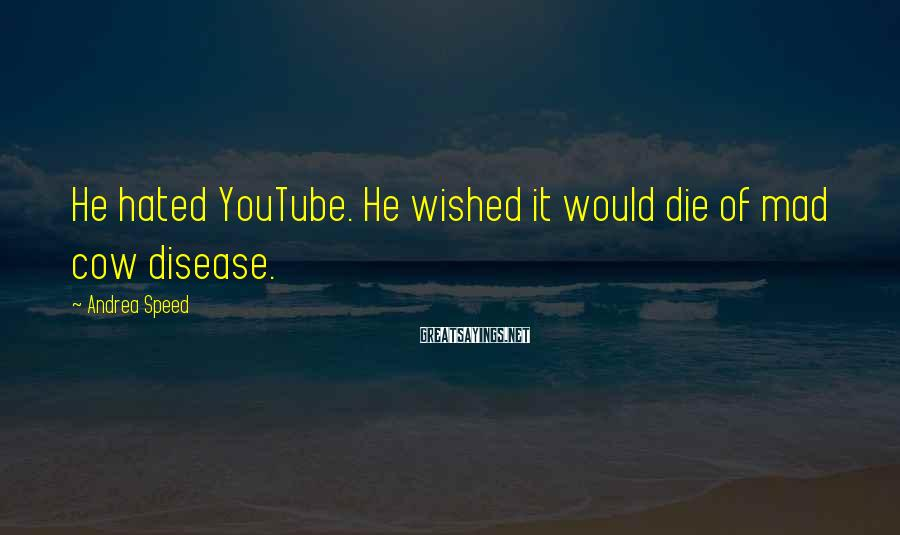 Andrea Speed Sayings: He hated YouTube. He wished it would die of mad cow disease.