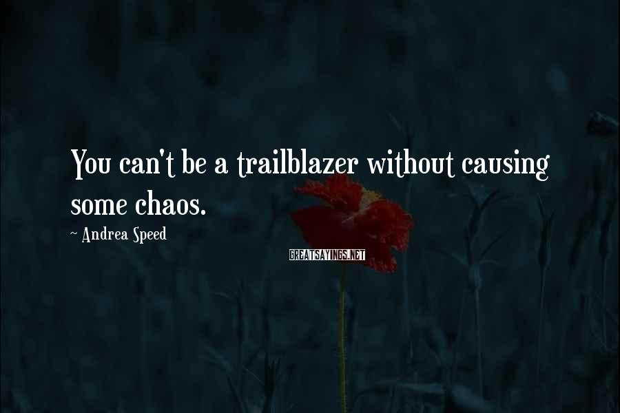 Andrea Speed Sayings: You can't be a trailblazer without causing some chaos.