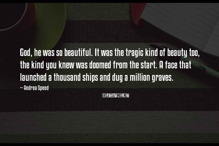 Andrea Speed Sayings: God, he was so beautiful. It was the tragic kind of beauty too, the kind