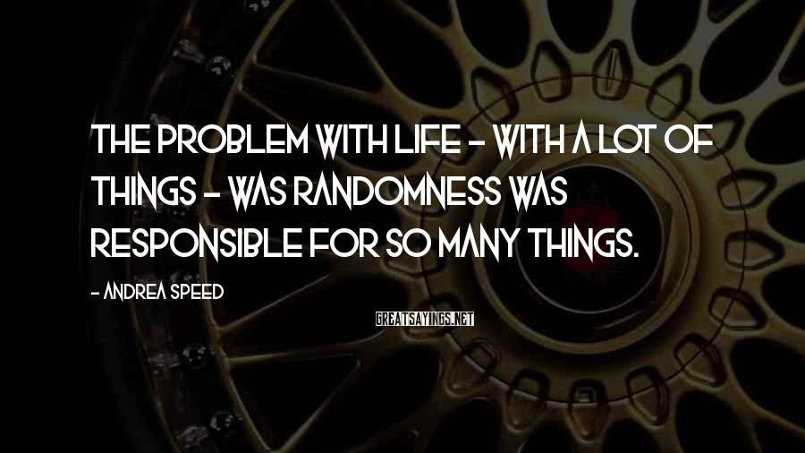 Andrea Speed Sayings: The problem with life - with a lot of things - was randomness was responsible