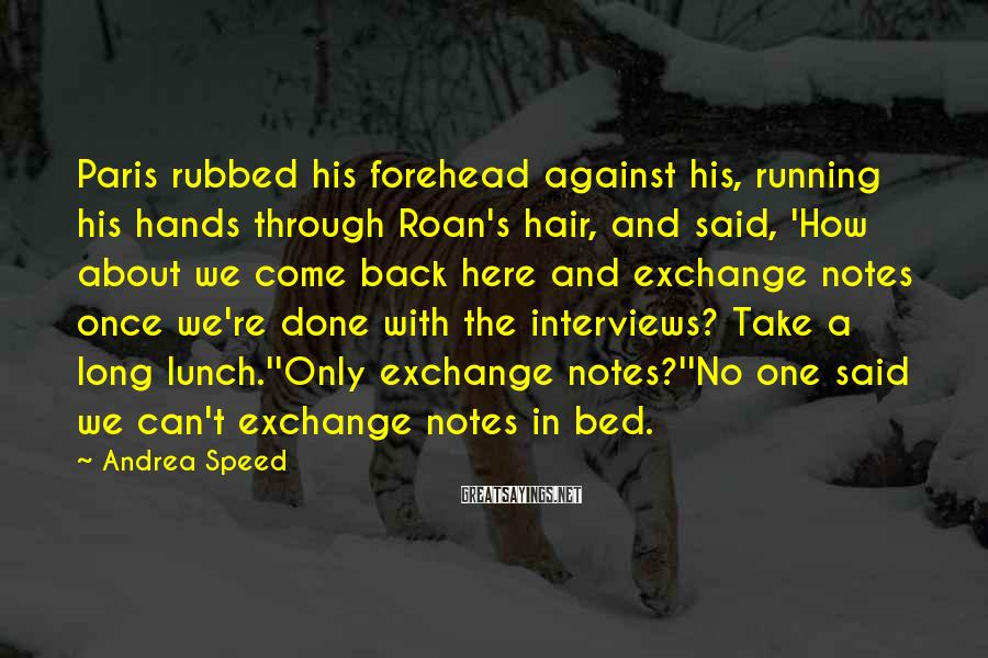Andrea Speed Sayings: Paris rubbed his forehead against his, running his hands through Roan's hair, and said, 'How
