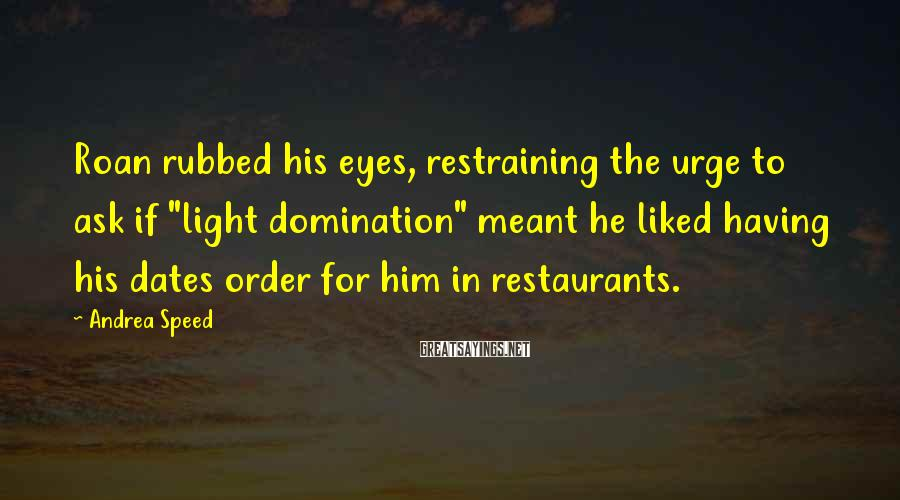 """Andrea Speed Sayings: Roan rubbed his eyes, restraining the urge to ask if """"light domination"""" meant he liked"""