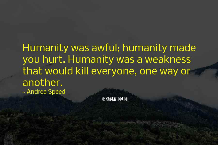 Andrea Speed Sayings: Humanity was awful; humanity made you hurt. Humanity was a weakness that would kill everyone,