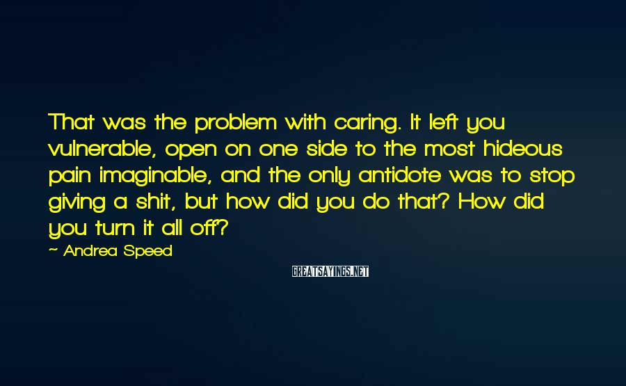 Andrea Speed Sayings: That was the problem with caring. It left you vulnerable, open on one side to