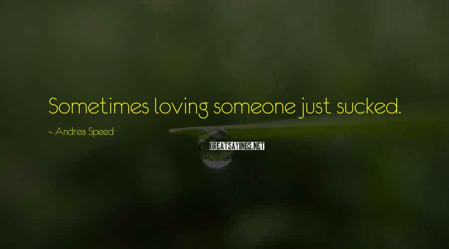 Andrea Speed Sayings: Sometimes loving someone just sucked.