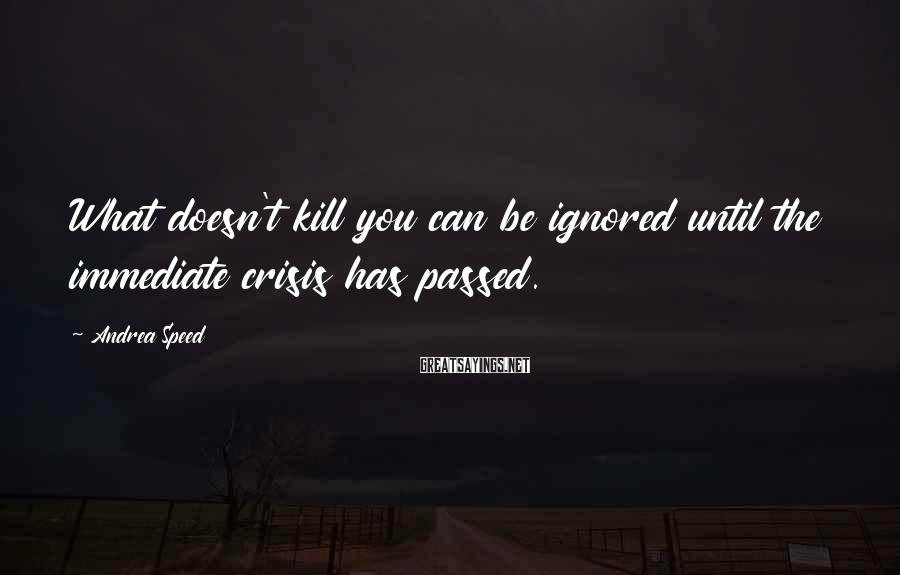 Andrea Speed Sayings: What doesn't kill you can be ignored until the immediate crisis has passed.