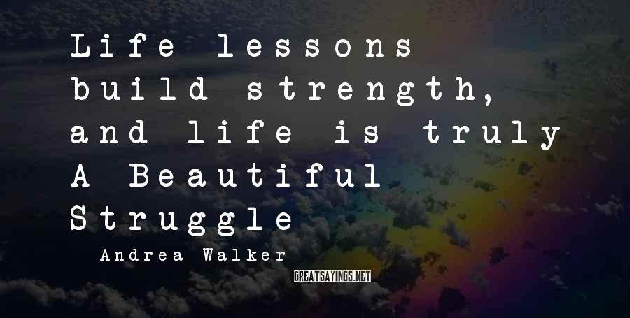 Andrea Walker Sayings: Life lessons build strength, and life is truly A Beautiful Struggle