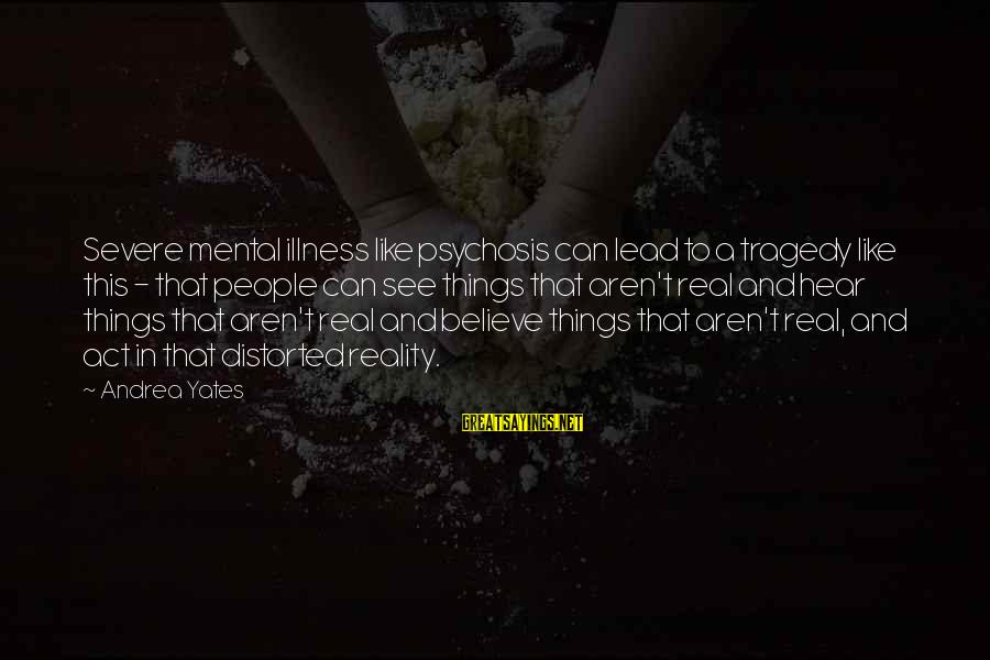 Andrea Yates Sayings By Andrea Yates: Severe mental illness like psychosis can lead to a tragedy like this - that people