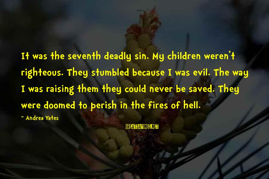 Andrea Yates Sayings By Andrea Yates: It was the seventh deadly sin. My children weren't righteous. They stumbled because I was