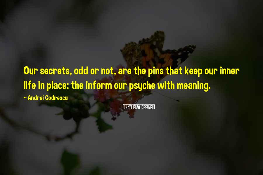 Andrei Codrescu Sayings: Our secrets, odd or not, are the pins that keep our inner life in place: