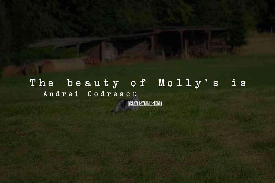 Andrei Codrescu Sayings: The beauty of Molly's is that it is not, whether in the daytime or at