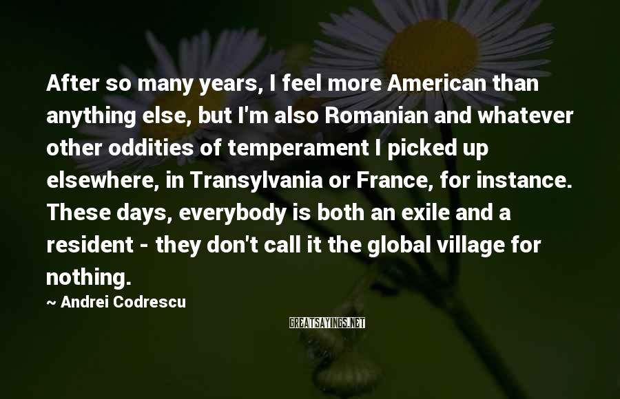 Andrei Codrescu Sayings: After so many years, I feel more American than anything else, but I'm also Romanian