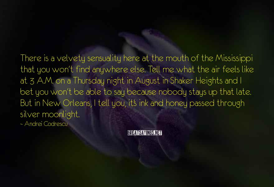 Andrei Codrescu Sayings: There is a velvety sensuality here at the mouth of the Mississippi that you won't