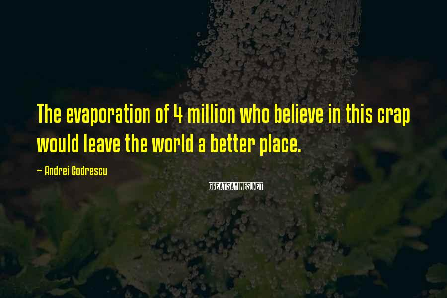 Andrei Codrescu Sayings: The evaporation of 4 million who believe in this crap would leave the world a