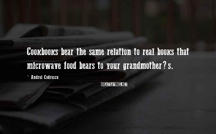 Andrei Codrescu Sayings: Cookbooks bear the same relation to real books that microwave food bears to your grandmother?s.