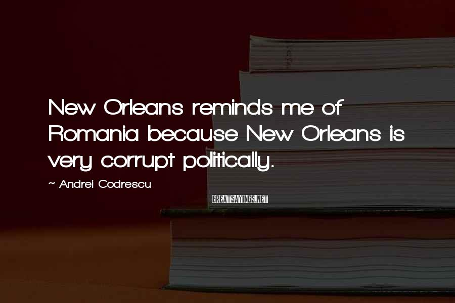 Andrei Codrescu Sayings: New Orleans reminds me of Romania because New Orleans is very corrupt politically.