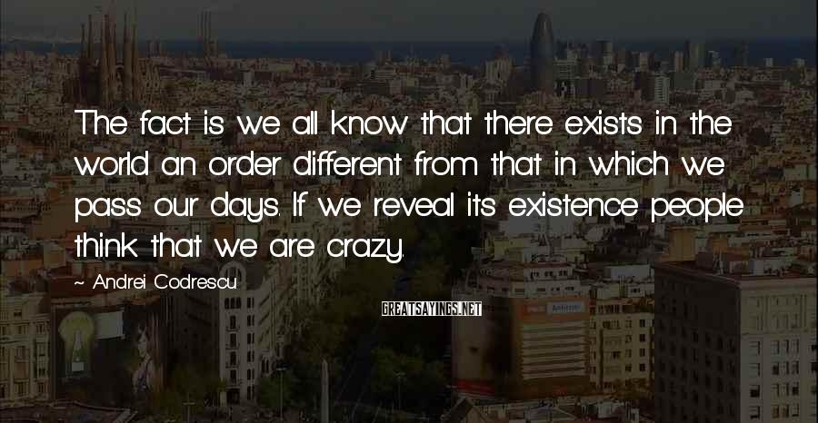 Andrei Codrescu Sayings: The fact is we all know that there exists in the world an order different