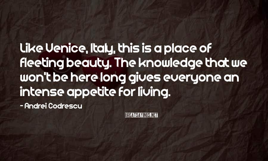 Andrei Codrescu Sayings: Like Venice, Italy, this is a place of fleeting beauty. The knowledge that we won't