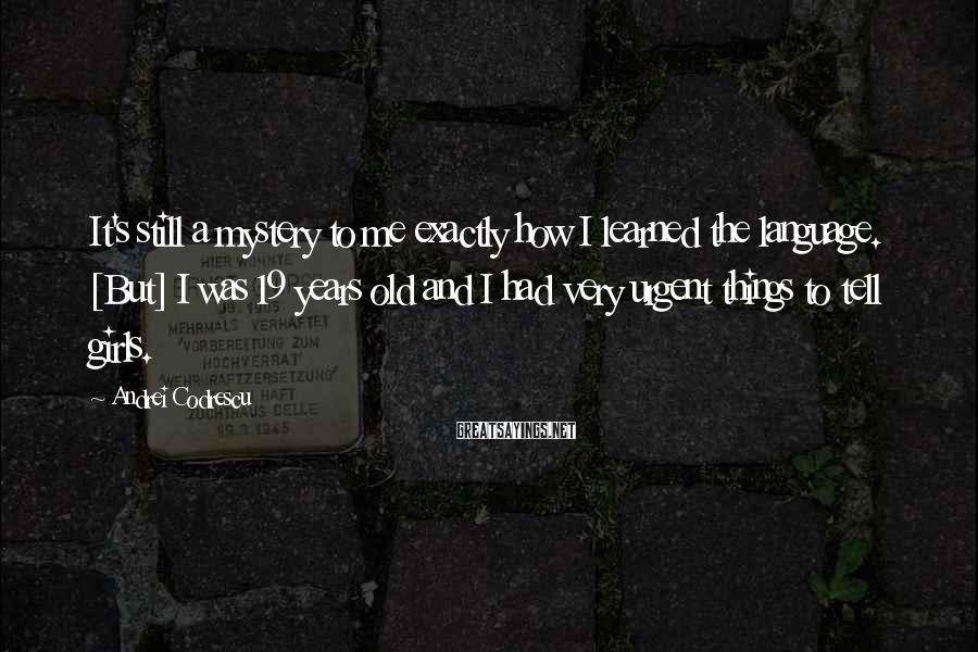 Andrei Codrescu Sayings: It's still a mystery to me exactly how I learned the language. [But] I was