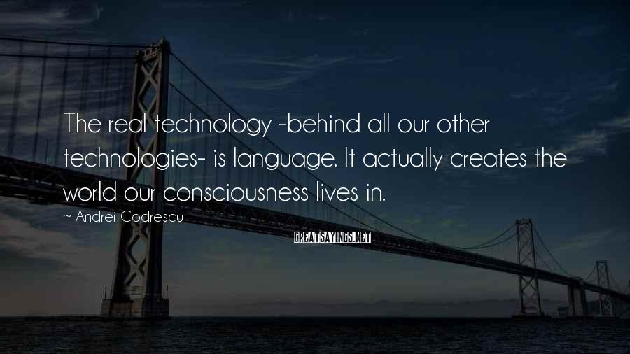 Andrei Codrescu Sayings: The real technology -behind all our other technologies- is language. It actually creates the world