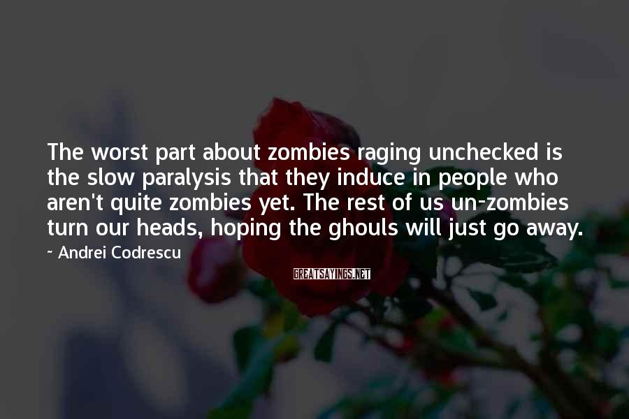 Andrei Codrescu Sayings: The worst part about zombies raging unchecked is the slow paralysis that they induce in