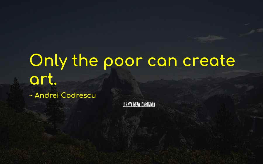 Andrei Codrescu Sayings: Only the poor can create art.