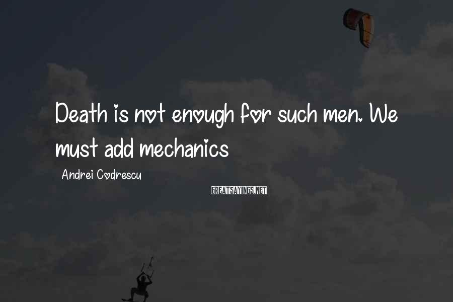 Andrei Codrescu Sayings: Death is not enough for such men. We must add mechanics