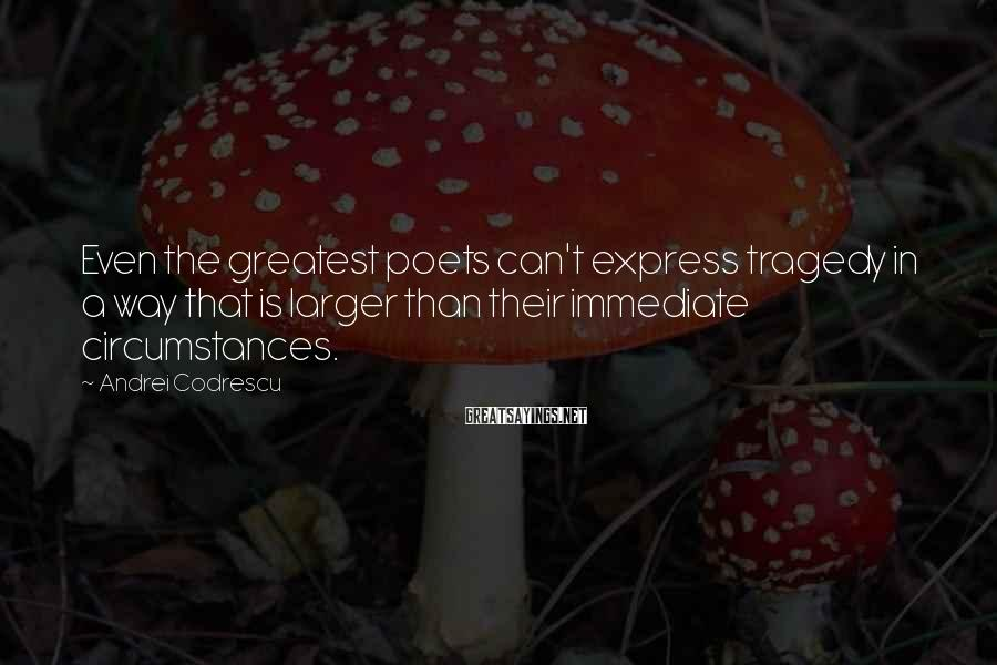 Andrei Codrescu Sayings: Even the greatest poets can't express tragedy in a way that is larger than their