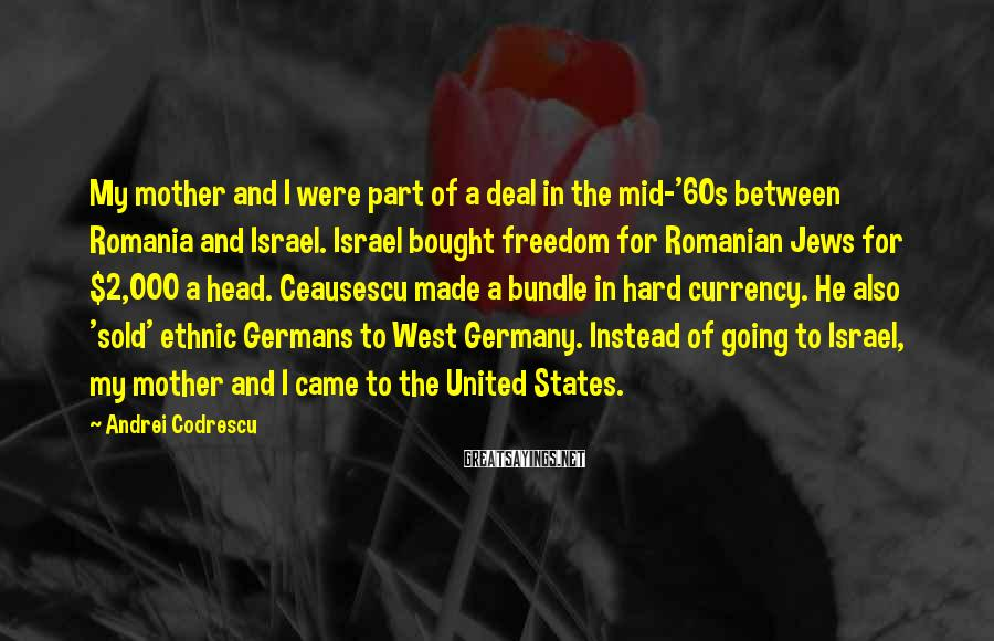 Andrei Codrescu Sayings: My mother and I were part of a deal in the mid-'60s between Romania and