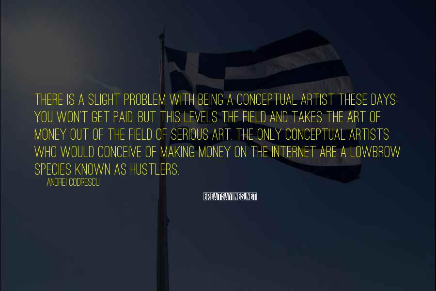 Andrei Codrescu Sayings: There is a slight problem with being a conceptual artist these days: You won't get