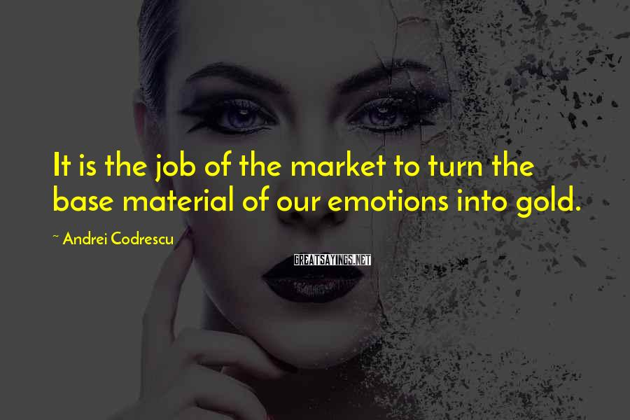 Andrei Codrescu Sayings: It is the job of the market to turn the base material of our emotions