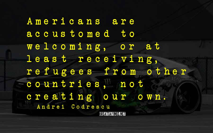Andrei Codrescu Sayings: Americans are accustomed to welcoming, or at least receiving, refugees from other countries, not creating