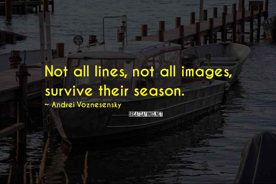 Andrei Voznesensky Sayings: Not all lines, not all images, survive their season.