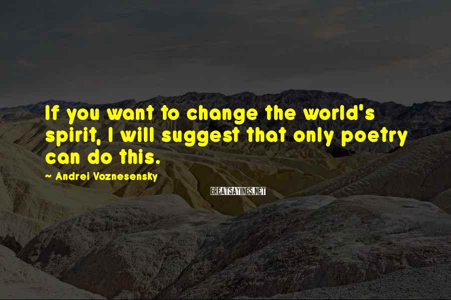 Andrei Voznesensky Sayings: If you want to change the world's spirit, I will suggest that only poetry can