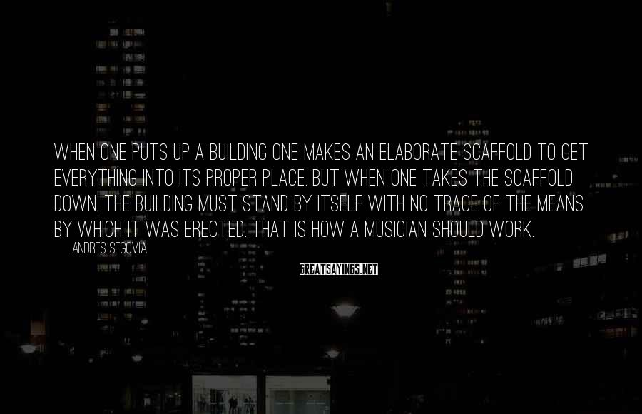 Andres Segovia Sayings: When one puts up a building one makes an elaborate scaffold to get everything into