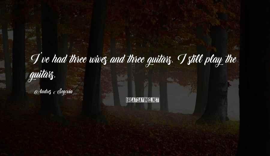Andres Segovia Sayings: I've had three wives and three guitars. I still play the guitars.