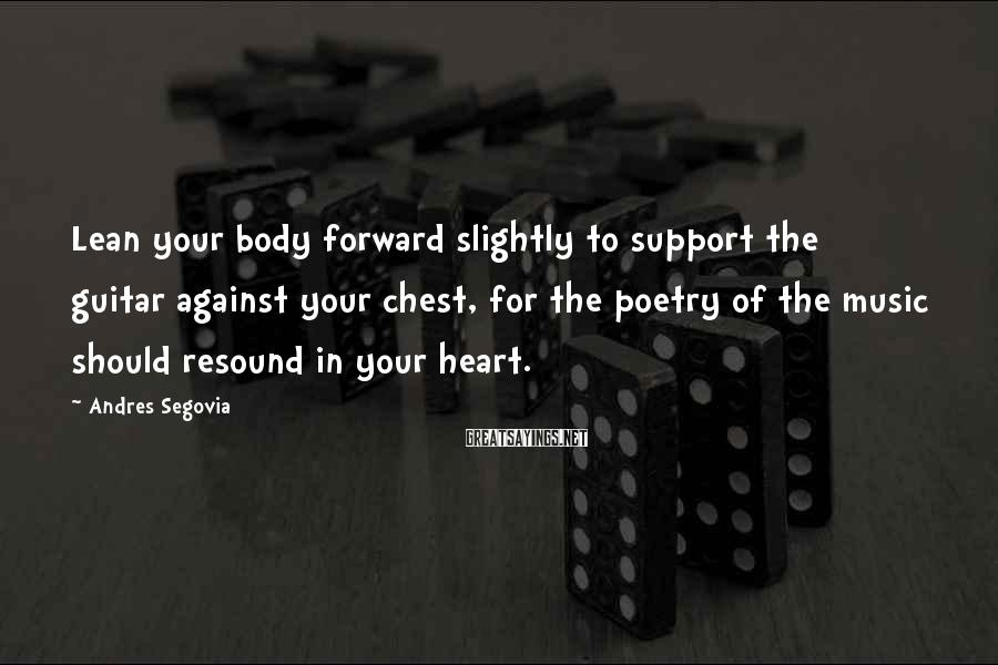 Andres Segovia Sayings: Lean your body forward slightly to support the guitar against your chest, for the poetry