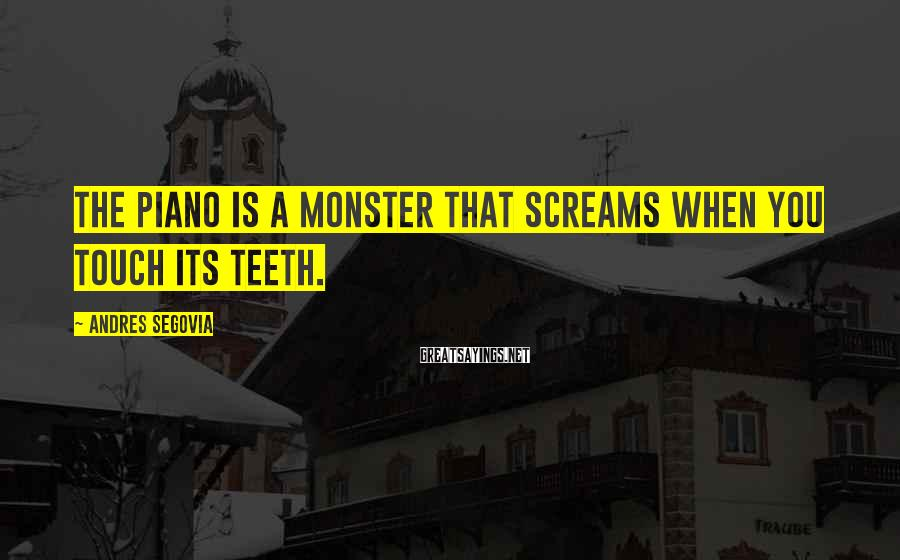 Andres Segovia Sayings: The piano is a monster that screams when you touch its teeth.