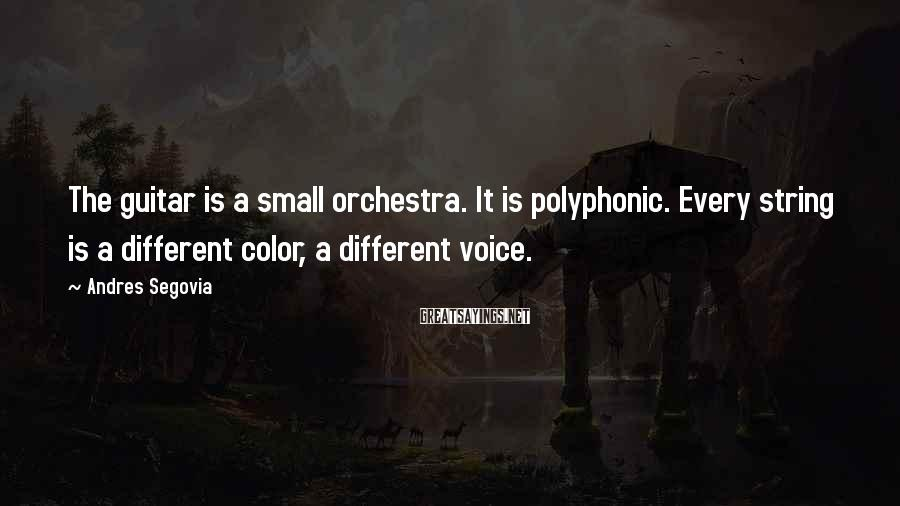 Andres Segovia Sayings: The guitar is a small orchestra. It is polyphonic. Every string is a different color,