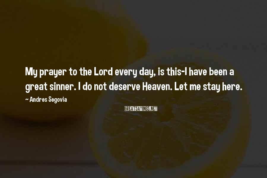 Andres Segovia Sayings: My prayer to the Lord every day, is this-I have been a great sinner. I