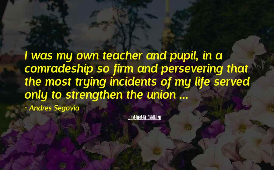 Andres Segovia Sayings: I was my own teacher and pupil, in a comradeship so firm and persevering that