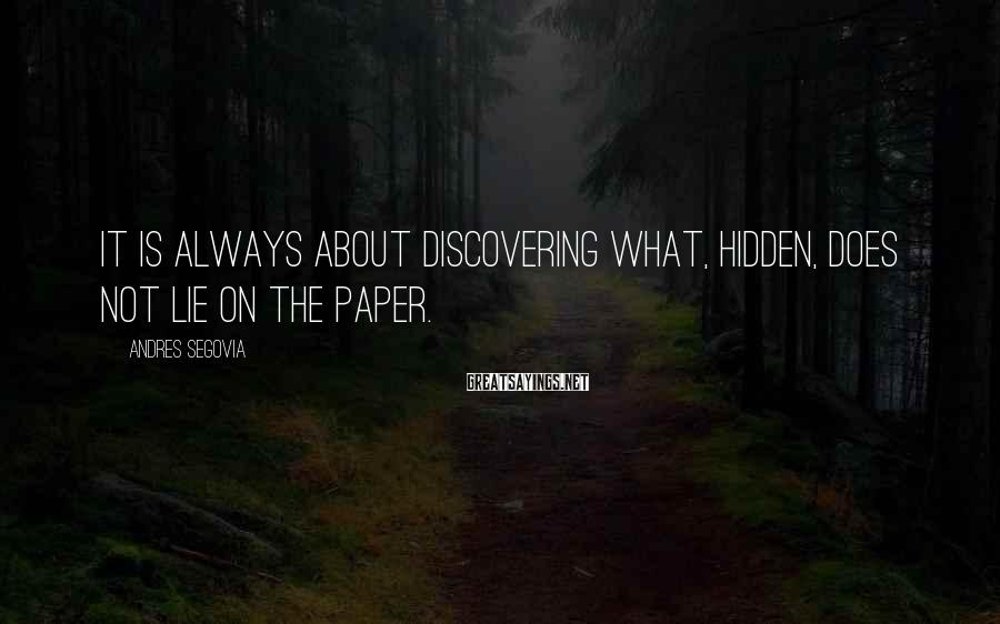 Andres Segovia Sayings: It is always about discovering what, hidden, does not lie on the paper.