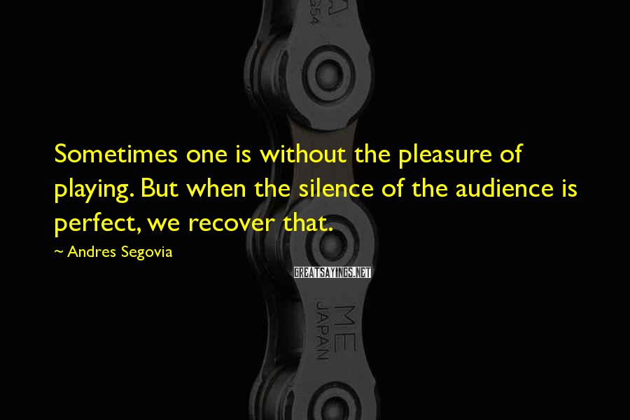 Andres Segovia Sayings: Sometimes one is without the pleasure of playing. But when the silence of the audience