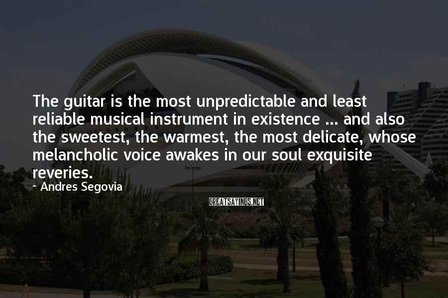 Andres Segovia Sayings: The guitar is the most unpredictable and least reliable musical instrument in existence ... and