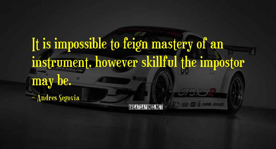 Andres Segovia Sayings: It is impossible to feign mastery of an instrument, however skillful the impostor may be.
