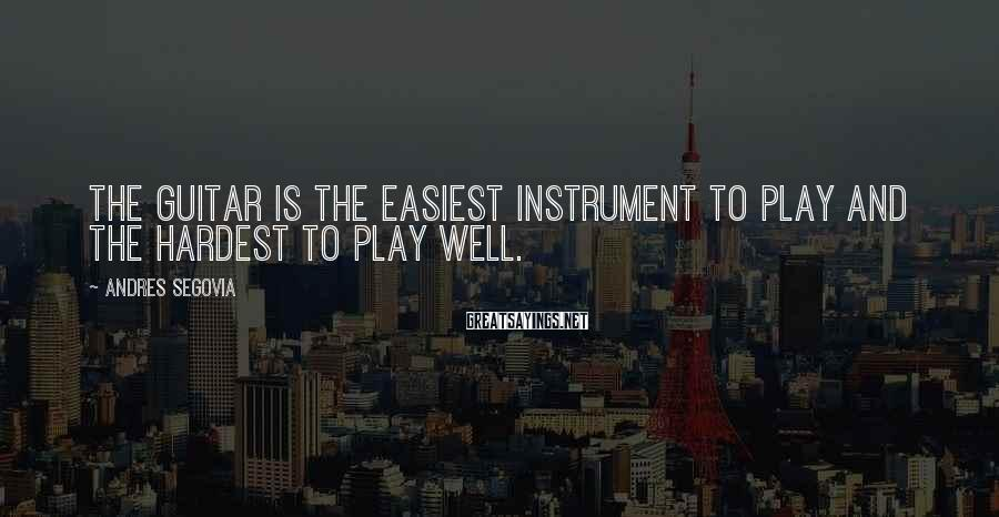 Andres Segovia Sayings: The guitar is the easiest instrument to play and the hardest to play well.