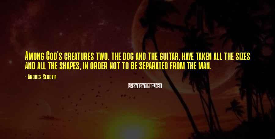 Andres Segovia Sayings: Among God's creatures two, the dog and the guitar, have taken all the sizes and