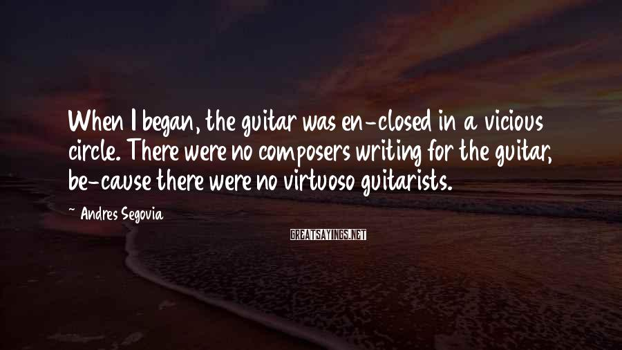 Andres Segovia Sayings: When I began, the guitar was en-closed in a vicious circle. There were no composers