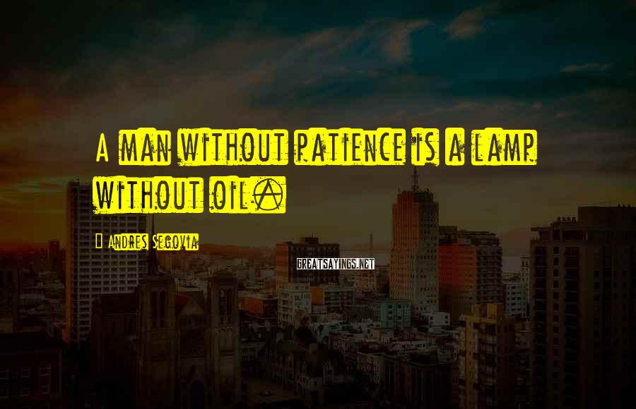 Andres Segovia Sayings: A man without patience is a lamp without oil.